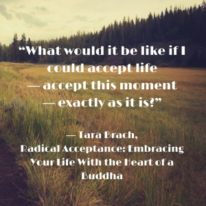 """""What would it be like if I could accept life--accept this moment--exactly as it is-"" ― Tara Brach, Radical Acceptance- Embracing Your Life With the Heart of a Buddha"