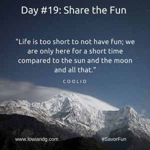 Life is too short to not have fun; we are only here for a short time compared to the sun and the moon and all that.