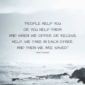 People help you or you help them and when we offer or receive help, we take in each other. And then we are saved.