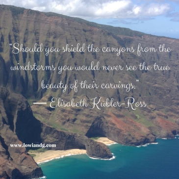 """Should you shield the canyons from the windstorms you would never see the true beauty of their carvings."" ― Elisabeth Kübler-Ross"