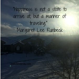 Happiness is not a state to arrive at, but a manner of traveling. Margaret Lee Runbeck