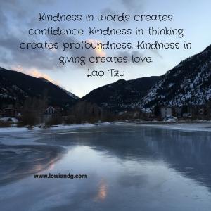 Kindness in words creates confidence. Kindness in thinking creates profoundness. Kindness in giving creates love.Lao Tzu