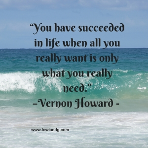 """You have succeeded in life when all you really want is only what you really need.""–Vernon Howard -"