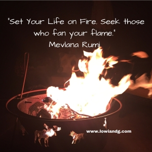Set Your Life on Fire. Seek those who fan your flame. Mevlana Rumi