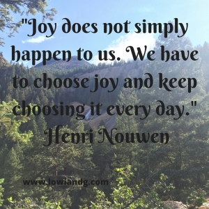 %22Joy does not simply happen to us. We have to choose joy and keep choosing it every day.%22 Henri Nouwen