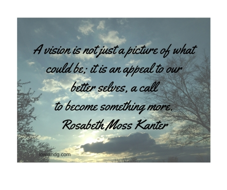 A vision is not just a picture of what could be; it is an appeal to our better selves, a call to become something more. Rosabeth Moss Kanter