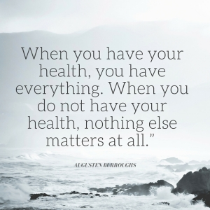 When you have your health, you have everything. When you do not have your health, nothing else matters at all.""