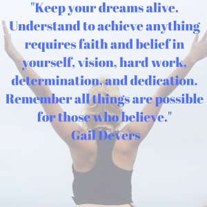 %22Keep your dreams alive. Understand to achieve anything requires faith and belief in yourself, vision, hard work, determination, and dedication. Remember all things are possible for those who believe.%22 Gail Devers