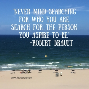Never mind searching for who you are. Search for the person you aspire to be. ~Robert Brault,