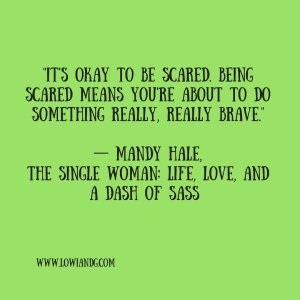 %22It's Okay To Be Scared. Being Scared Means You're About To Do Something Really, Really Brave.%22― Mandy Hale, The Single Woman_ Life, Love, and a Dash of Sass