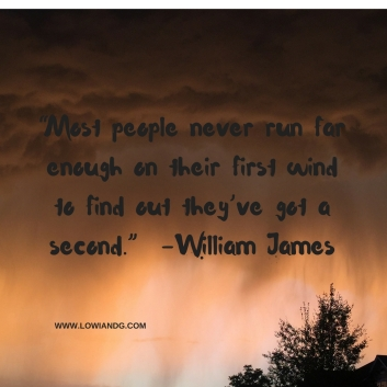 """""""Most people never run far enough on their first wind to find out they've got a second."""" –William James"""