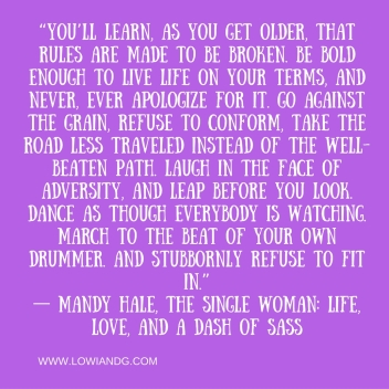 """""""You'll learn, as you get older, that rules are made to be broken. Be bold enough to live life on your terms, and never, ever apologize for it. Go against the grain, refuse to conform, take the road less traveled instead of the well-bea"""