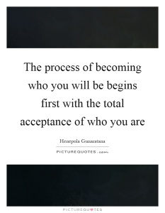 the-process-of-becoming-who-you-will-be-begins-first-with-the-total-acceptance-of-who-you-are-quote-1