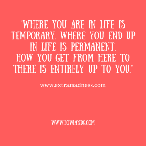 %22where-you-are-in-life-is-temporary-where-you-end-up-in-life-is-permanent-how-you-get-from-here-to-there-is-entirely-up-to-you-%22www-extramadness-com