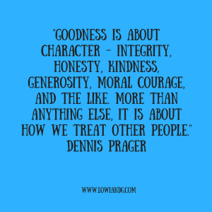 goodness-is-about-character-integrity-honesty-kindness-generosity-moral-courage-and-the-like-more-than-anything-else-it-is-about-how-we-treat-other-people-dennis-prager